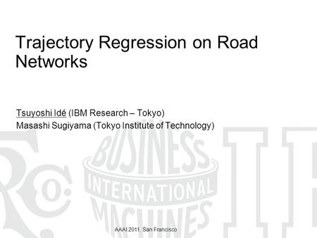 AAAI 2011, San Francisco Trajectory Regression on Road Networks Tsuyoshi Idé (IBM Research – Tokyo) Masashi Sugiyama (Tokyo Institute of Technology)