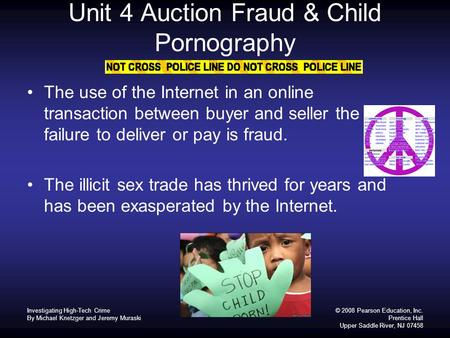 © 2008 Pearson Education, Inc. Prentice Hall Upper Saddle River, NJ 07458 Unit 4 Auction Fraud & Child Pornography The use of the Internet in an online.