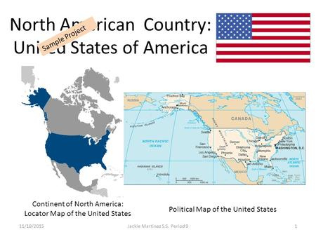North American Country: United States of America 11/18/20151Jackie Martinez S.S. Period 9 Sample Project Continent of North America: Locator Map of the.