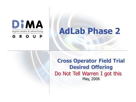 Cross Operator Field Trial Desired Offering Do Not Tell Warren I got this May, 2006 AdLab Phase 2.