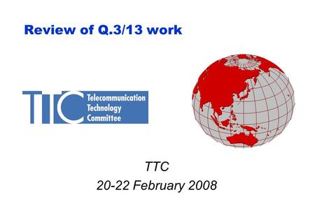 Review of Q.3/13 work TTC 20-22 February 2008. 2 Q.3/13 results in 01/2008 (Part 1) TD460(wp2) is the meeting report. Approved document - Emergency Telecommunications.