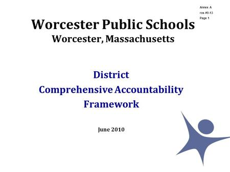 Worcester Public Schools Worcester, Massachusetts District Comprehensive Accountability Framework June 2010 Annex A ros #0-13 Page 1.
