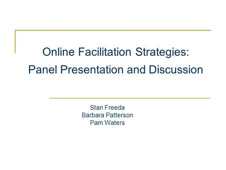 Online Facilitation Strategies: Panel Presentation and Discussion Stan Freeda Barbara Patterson Pam Waters.