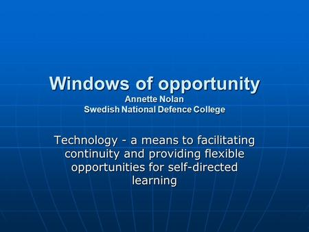 Windows of opportunity Annette Nolan Swedish National Defence College Technology - a means to facilitating continuity and providing flexible opportunities.