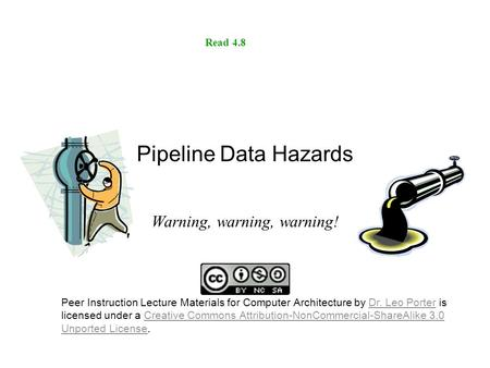 Pipeline Data Hazards Warning, warning, warning! Read 4.8 Peer Instruction Lecture Materials for Computer Architecture by Dr. Leo Porter is licensed under.