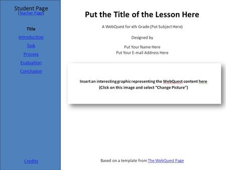 Student Page Title Introduction Task Process Evaluation Conclusion Credits [Teacher Page]Teacher Page A WebQuest for xth Grade (Put Subject Here) Designed.