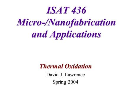 ISAT 436 Micro-/Nanofabrication and Applications Thermal Oxidation David J. Lawrence Spring 2004.