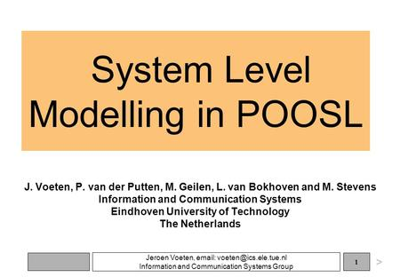 Jeroen Voeten,   Information and Communication Systems Group 1 System Level Modelling in POOSL J. Voeten, P. van der Putten,