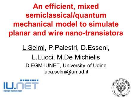 An efficient, mixed semiclassical/quantum mechanical model to simulate planar and wire nano-transistors L.Selmi, P.Palestri, D.Esseni, L.Lucci, M.De Michielis.