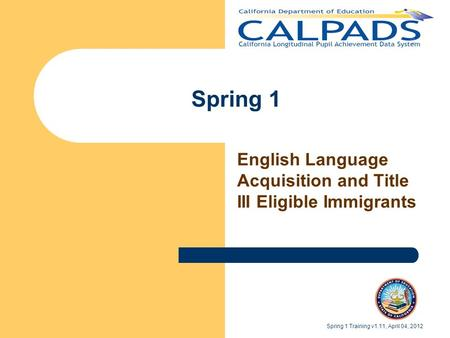 Spring 1 English Language Acquisition and Title III Eligible Immigrants Spring 1 Training v1.11, April 04, 2012.