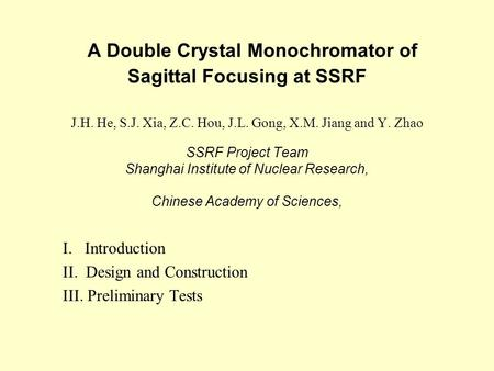 A Double Crystal Monochromator of Sagittal Focusing at SSRF J.H. He, S.J. Xia, Z.C. Hou, J.L. Gong, X.M. Jiang and Y. Zhao SSRF Project Team Shanghai Institute.