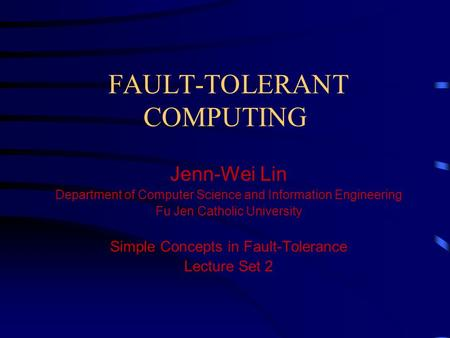 FAULT-TOLERANT COMPUTING Jenn-Wei Lin Department of Computer Science and Information Engineering Fu Jen Catholic University Simple Concepts in Fault-Tolerance.