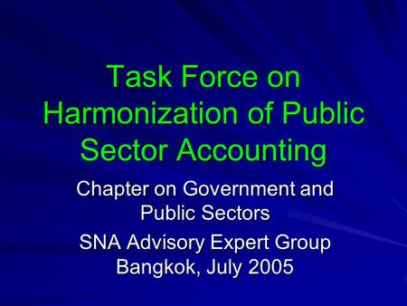 Task Force on Harmonization of Public Sector Accounting Chapter on Government and Public Sectors SNA Advisory Expert Group Bangkok, July 2005.