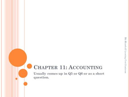 C HAPTER 11: A CCOUNTING Usually comes up in Q5 or Q6 or as a short question. Ms Marshall Leaving Cert Business.