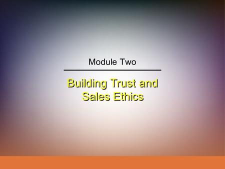 Building Trust and Sales Ethics Module Two. IngramLaForgeAvila Schwepker Jr. Williams Professional Selling: A Trust-Based Approach Module 2: Building.