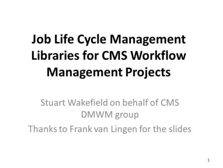 Job Life Cycle Management Libraries for CMS Workflow Management Projects Stuart Wakefield on behalf of CMS DMWM group Thanks to Frank van Lingen for the.