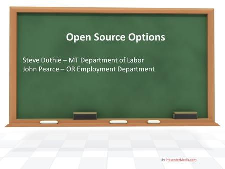 Open Source Options Steve Duthie – MT Department of Labor John Pearce – OR Employment Department By PresenterMedia.comPresenterMedia.com.