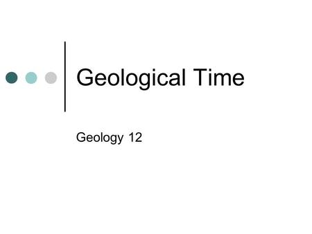"Geological Time Geology 12. Uniformitarianism ""The present is the key to the past""- the fundamental principle that underlies most of geology. Put simply,"