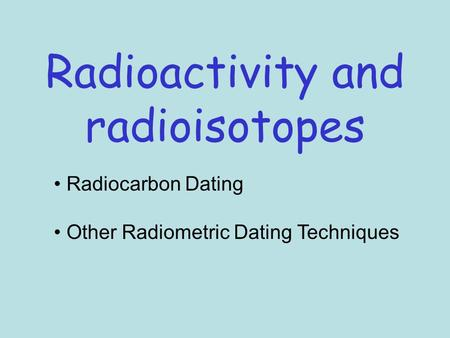 Radioactivity and radioisotopes Radiocarbon Dating Other Radiometric Dating Techniques.
