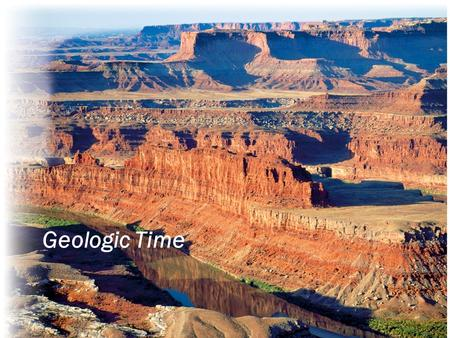 "Geologic Time.  How Geologists Think about Time  The big word: Uniformitarianism  ""Simply"" put: If the geologic processes we observe today are representative."