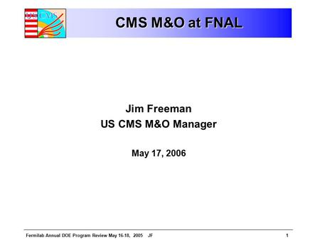 Fermilab Annual DOE Program Review May 16-18, 2005 JF1 CMS M&O at FNAL Jim Freeman US CMS M&O Manager May 17, 2006.