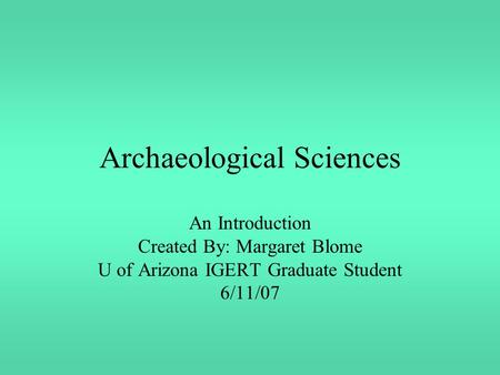Archaeological Sciences An Introduction Created By: Margaret Blome U of Arizona IGERT Graduate Student 6/11/07.