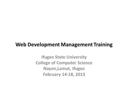 Web Development Management Training Ifugao State University College of Computer Science Nayon,Lamut, Ifugao February 14-18, 2013.