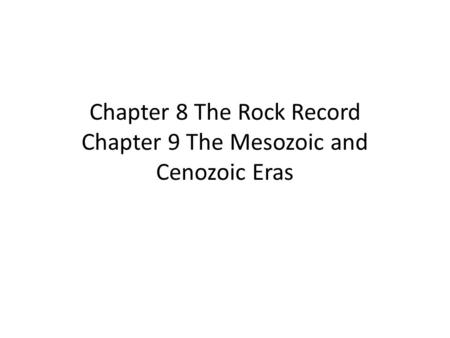 Chapter 8 The Rock Record Chapter 9 The Mesozoic and Cenozoic Eras.