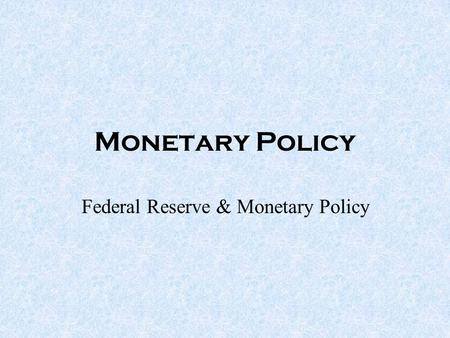Monetary Policy Federal Reserve & Monetary Policy.