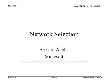 Doc.: IEEE 802.11-04/0638r0 Submission May 2004 Bernard Aboba, MicrosoftSlide 1 Network Selection Bernard Aboba Microsoft