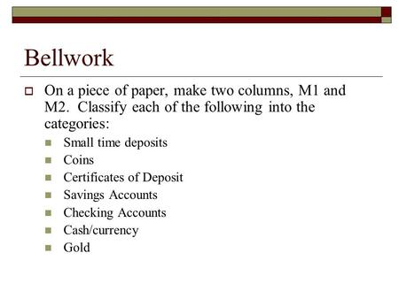 Bellwork  On a piece of paper, make two columns, M1 and M2. Classify each of the following into the categories: Small time deposits Coins Certificates.