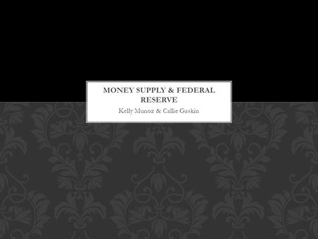 Kelly Munoz & Callie Gaskin. Fiat money (paper currency and coins, make up only a small part of America's money supply. A much greater part involves a.