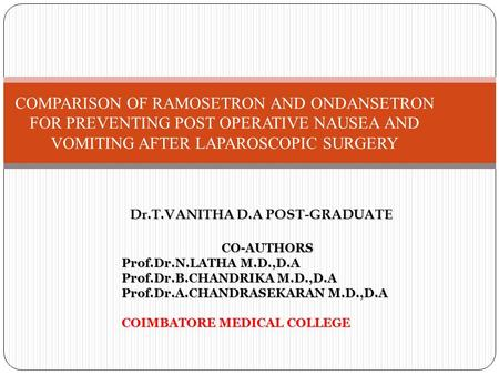 COMPARISON OF RAMOSETRON AND ONDANSETRON FOR PREVENTING POST OPERATIVE NAUSEA AND VOMITING AFTER LAPAROSCOPIC SURGERY Dr.T.VANITHA D.A POST-GRADUATE CO-AUTHORS.