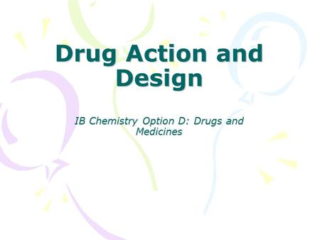 Drug Action and Design IB Chemistry Option D: Drugs and Medicines.