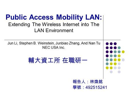 輔大資工所 在職研一 報告人:林煥銘 學號: 492515241 Public Access Mobility LAN: Extending The Wireless Internet into The LAN Environment Jun Li, Stephen B. Weinstein, Junbiao.