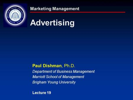 Marketing Management Advertising Paul Dishman, Ph.D. Department of Business Management Marriott School of Management Brigham Young University Lecture 19.