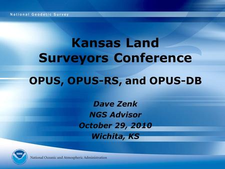Kansas Land Surveyors Conference OPUS, OPUS-RS, and OPUS-DB Dave Zenk NGS Advisor October 29, 2010 Wichita, KS.