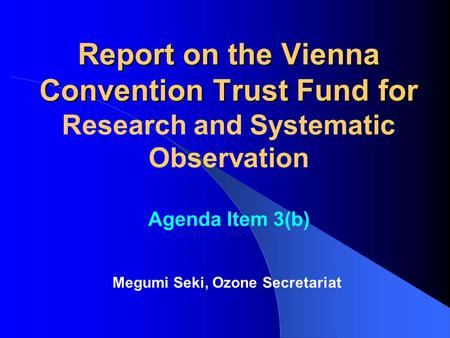 Report on the Vienna Convention Trust Fund for Report on the Vienna Convention Trust Fund for Research and Systematic Observation Agenda Item 3(b) Megumi.