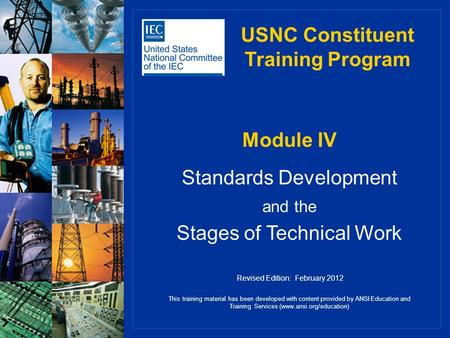 Module IV Standards Development and the Stages of Technical Work USNC Constituent Training Program This training material has been developed with content.