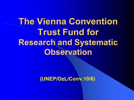 The Vienna Convention Trust Fund for The Vienna Convention Trust Fund for Research and Systematic Observation (UNEP/OzL/Conv.10/6)