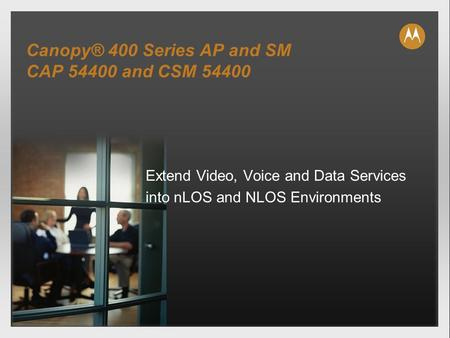 Canopy® 400 Series AP and SM CAP 54400 and CSM 54400 Extend Video, Voice and Data Services into nLOS and NLOS Environments.