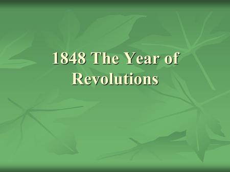 1848 The Year of Revolutions. France – How 'bout another French Revolution? 1848 – the government of Louis-Philippe was known for its corruption. 1848.