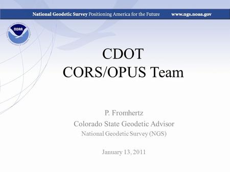 CDOT CORS/OPUS Team P. Fromhertz Colorado State Geodetic Advisor National Geodetic Survey (NGS) January 13, 2011.