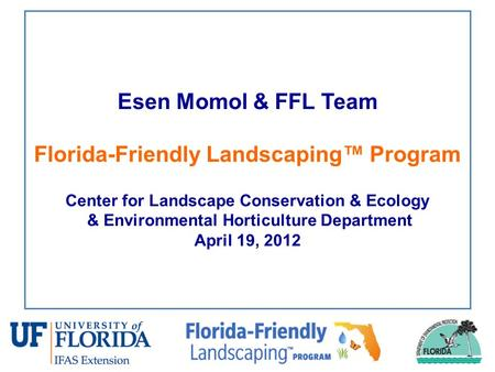 Esen Momol & FFL Team Florida-Friendly Landscaping™ Program Center for Landscape Conservation & Ecology & Environmental Horticulture Department April 19,