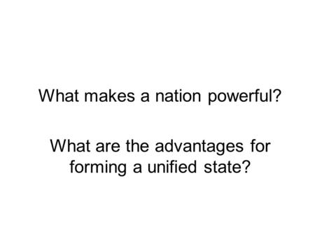 What makes a nation powerful? What are the advantages for forming a unified state?