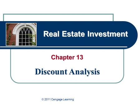 Real Estate Investment Chapter 13 Discount Analysis © 2011 Cengage Learning.