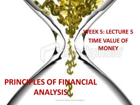 PRINCIPLES OF FINANCIAL ANALYSIS WEEK 5: LECTURE 5 TIME VALUE OF MONEY 1Lecturer: Chara Charalambous.