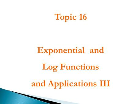 Topic 16 Exponential and Log Functions and Applications III.