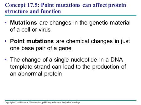 Concept 17.5: Point mutations can affect protein structure and function Mutations are changes in the genetic material of a cell or virus Point mutations.