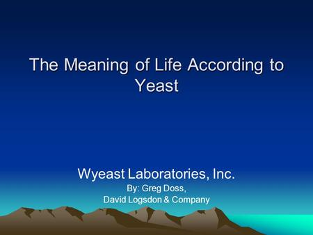 The Meaning of Life According to Yeast Wyeast Laboratories, Inc. By: Greg Doss, David Logsdon & Company.